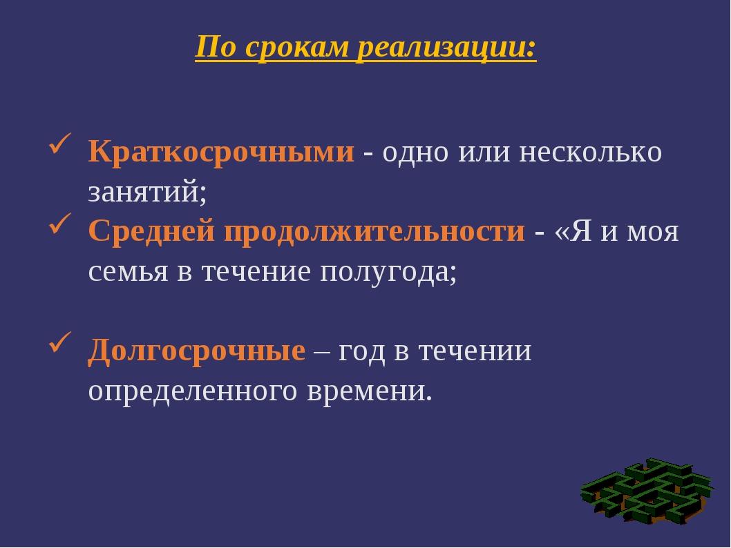 По срокам реализации: Краткосрочными - одно или несколько занятий; Средней пр...