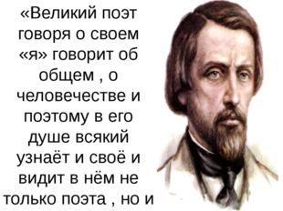 «Великий поэт говоря о своем «я» говорит об общем , о человечестве и поэтому
