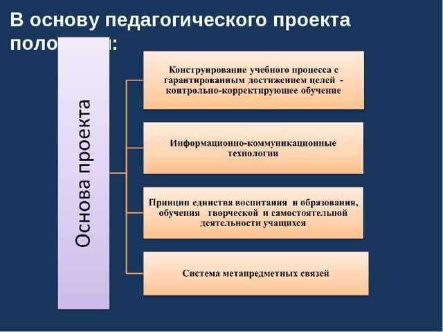 В основу педагогического проекта положены:
