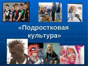 «Подростковая культура»