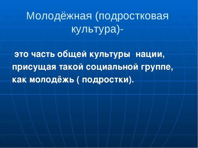 Молодёжная (подростковая культура)- это часть общей культуры нации, присущая...