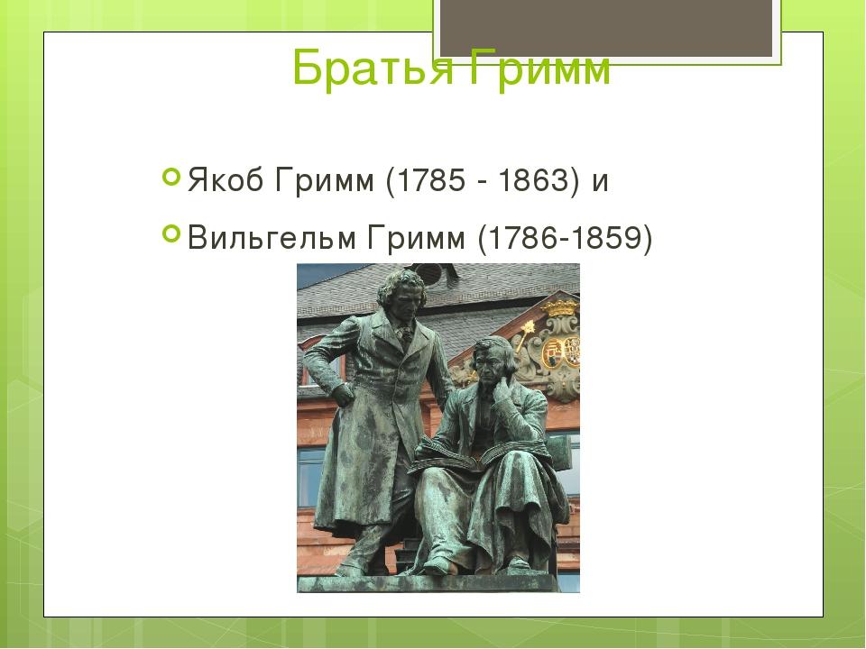 Братья Гримм Якоб Гримм (1785 - 1863) и Вильгельм Гримм (1786-1859)