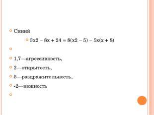 Синий 3х2 – 8х + 24 = 8(х2 – 5) – 5х(х + 8)  1,7—агрессивность, 2—открытост