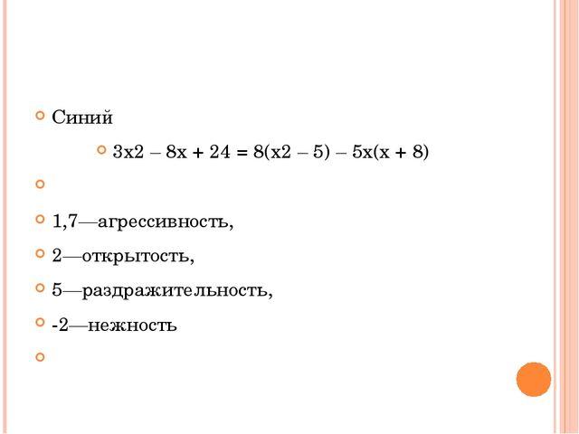 Синий 3х2 – 8х + 24 = 8(х2 – 5) – 5х(х + 8)  1,7—агрессивность, 2—открытост...