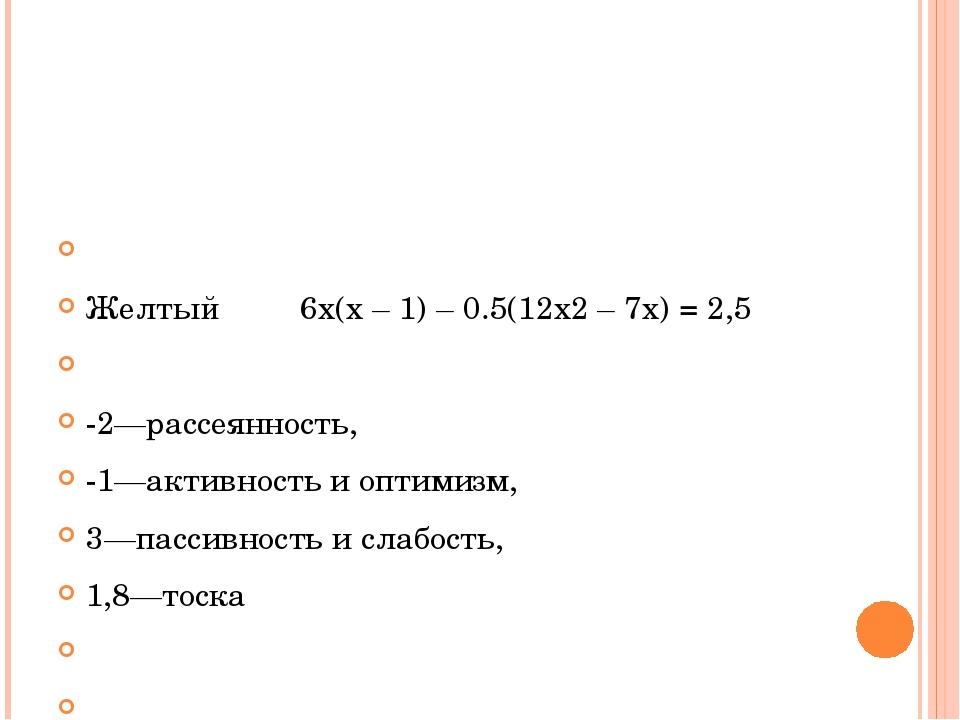 Желтый 6х(х – 1) – 0.5(12х2 – 7х) = 2,5  -2—рассеянность, -1—активность и...