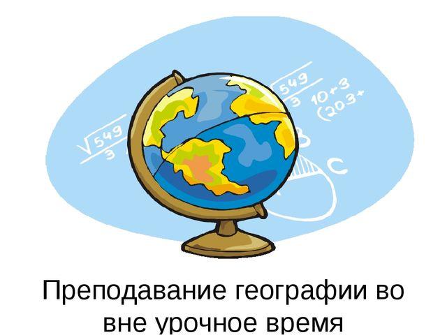 Преподавание географии во вне урочное время