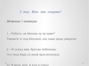 2 тур. Кто это говорит? Вопросы 1 команде. 1. –Ребята, не Москва ль за нами?