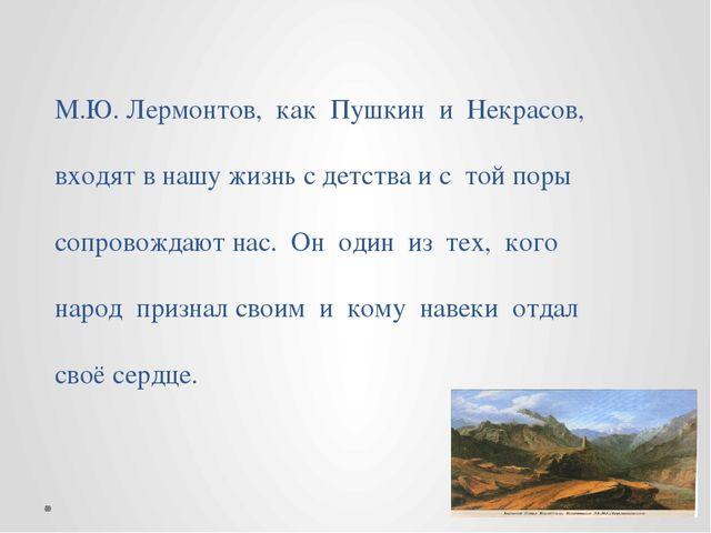 М.Ю. Лермонтов, как Пушкин и Некрасов, входят в нашу жизнь с детства и с той...