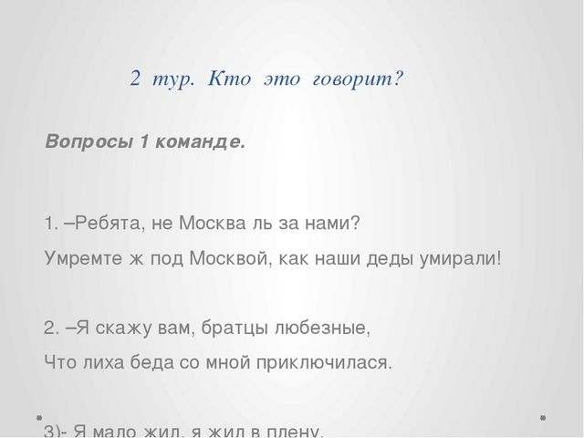 2 тур. Кто это говорит? Вопросы 1 команде. 1. –Ребята, не Москва ль за нами?...