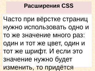 Расширения CSS Часто при вёрстке страниц нужно использовать одно и то же знач