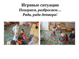 Игровые ситуации Поиграем, разбросаем… Рада, рада детвора!