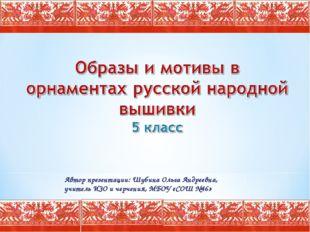 Автор презентации: Шубина Ольга Андреевна, учитель ИЗО и черчения, МБОУ «СОШ