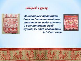 Эпиграф к уроку: «К народным традициям должно быть величайшее внимание, их на