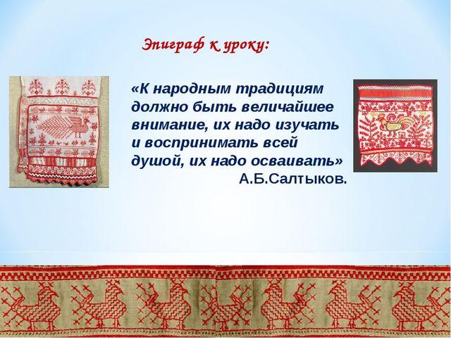 Эпиграф к уроку: «К народным традициям должно быть величайшее внимание, их на...