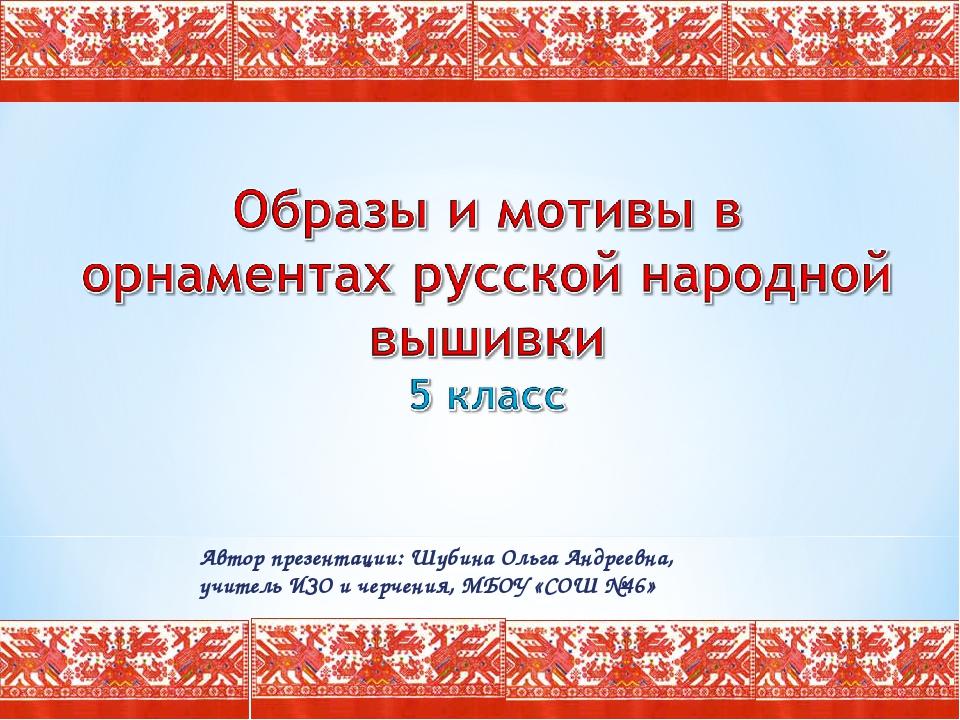 Автор презентации: Шубина Ольга Андреевна, учитель ИЗО и черчения, МБОУ «СОШ...