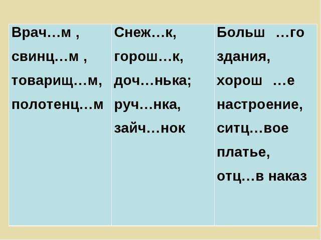Врач…м , свинц…м , товарищ…м, полотенц…мСнеж…к, горош…к, доч…нька; руч…нка,...