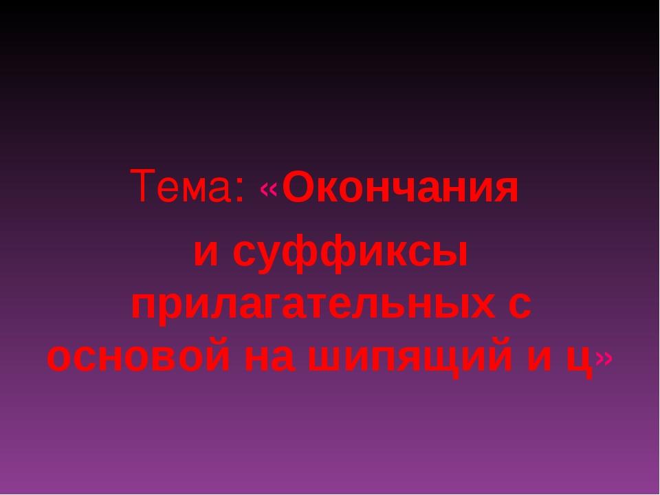 Тема: «Окончания и суффиксы прилагательных с основой на шипящий и ц»
