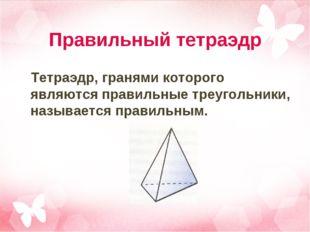 Правильный тетраэдр Тетраэдр, гранями которого являются правильные треугольни