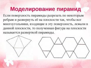Моделирование пирамид Если поверхность пирамиды разрезать по некоторым ребрам