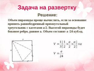 Задача на развертку Решение: Объем пирамиды проще вычислить, если за основани