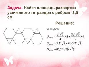 Задача: Найти площадь развертки усеченного тетраэдра с ребром 3,5 см Решение: