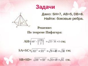 Задачи Дано: SH=7, AB=5, DB=8. Найти: боковые ребра.  Решение: По теореме Пи