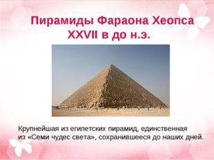 Пирамиды Фараона Хеопса XXVII в до н.э. Крупнейшая изегипетских пирамид, еди