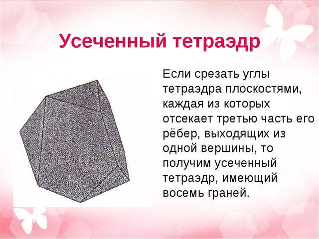 Усеченный тетраэдр Если срезать углы тетраэдра плоскостями, каждая из которых...
