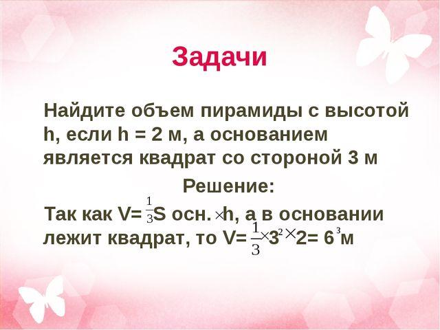 Задачи Найдите объем пирамиды с высотой h, если h = 2 м, а основанием являетс...