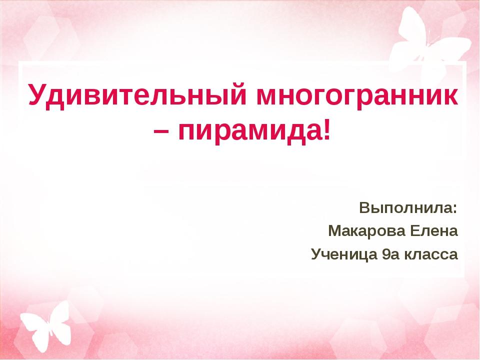 Удивительный многогранник – пирамида! Выполнила: Макарова Елена Ученица 9а кл...