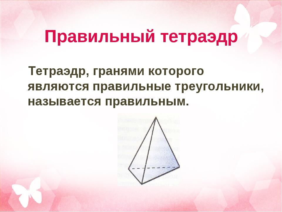 Правильный тетраэдр Тетраэдр, гранями которого являются правильные треугольни...