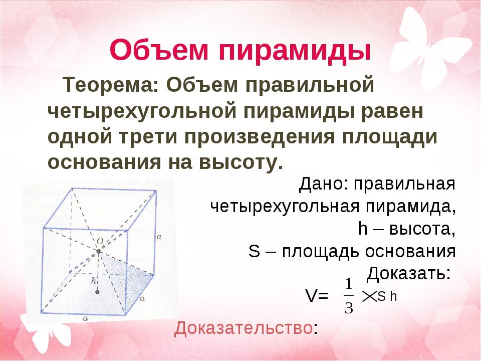 Объем пирамиды Теорема: Объем правильной четырехугольной пирамиды равен одной...