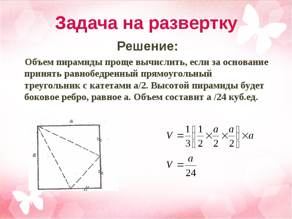 Задача на развертку Решение: Объем пирамиды проще вычислить, если за основани...