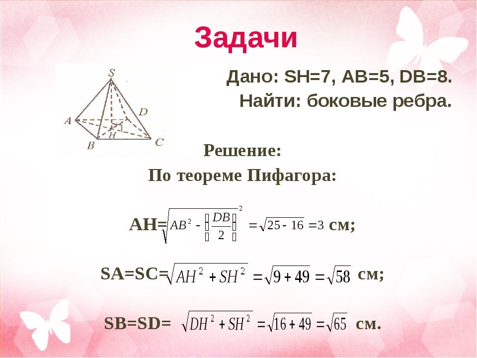 Задачи Дано: SH=7, AB=5, DB=8. Найти: боковые ребра.  Решение: По теореме Пи...