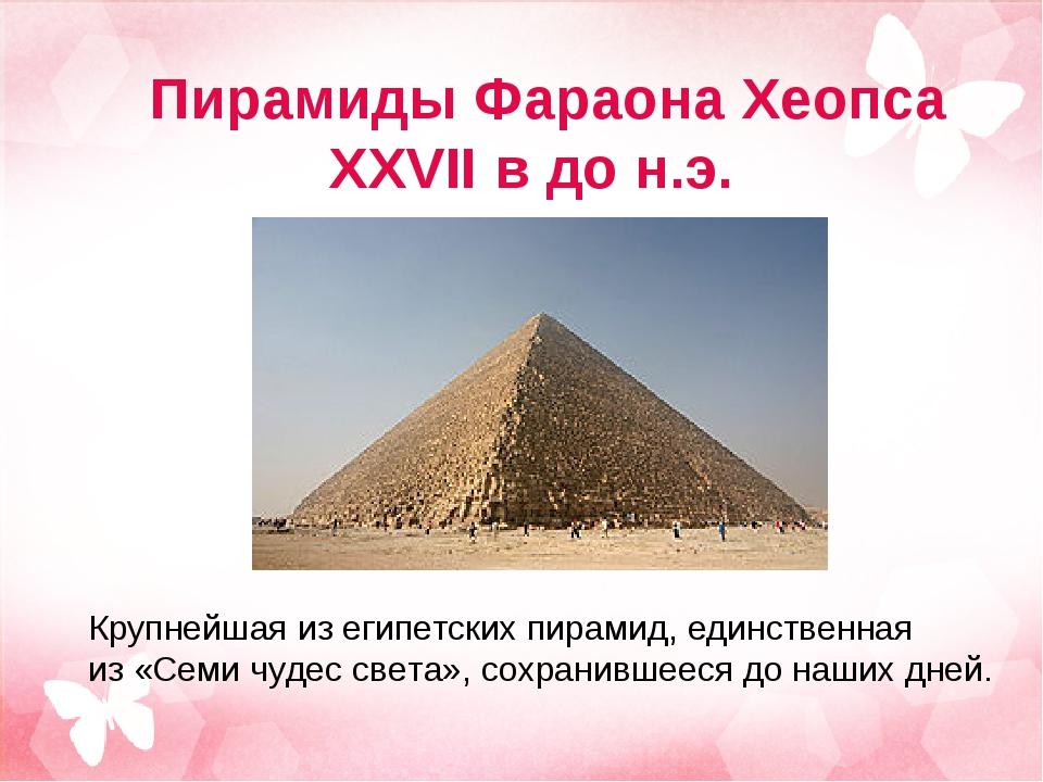 Пирамиды Фараона Хеопса XXVII в до н.э. Крупнейшая изегипетских пирамид, еди...