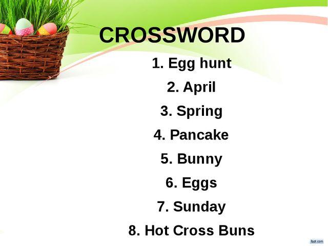 CROSSWORD 1. Egg hunt 2. April 3. Spring 4. Pancake 5. Bunny 6. Eggs 7. Sunda...