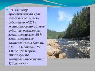 . В 2010 году предприятиями края заготовлено 5,6 млн кубометров[26] и экспо