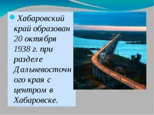 Хабаровский край образован 20 октября 1938 г. при разделе Дальневосточного к