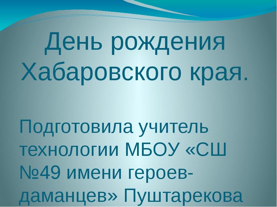 День рождения Хабаровского края. Подготовила учитель технологии МБОУ «СШ №49...
