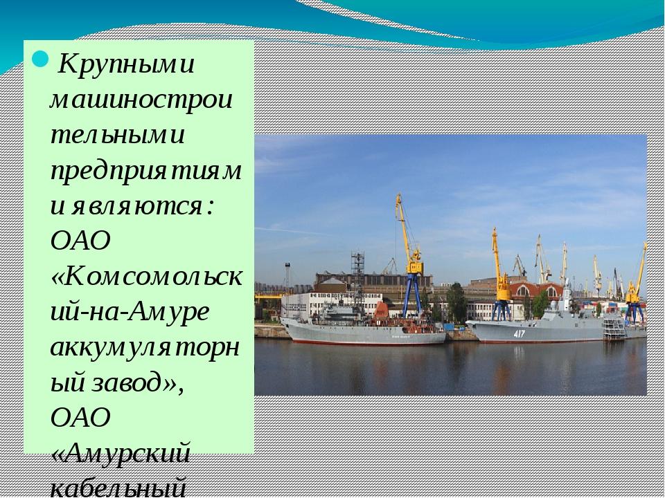 Крупными машиностроительными предприятиями являются: ОАО «Комсомольский-на-А...
