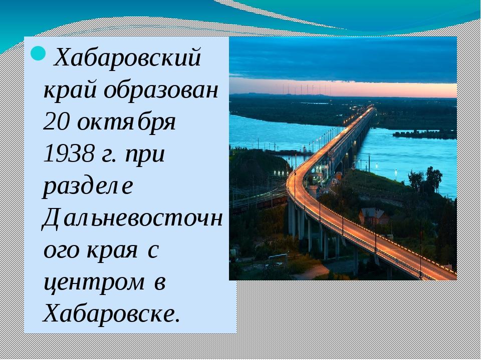 Хабаровский край образован 20 октября 1938 г. при разделе Дальневосточного к...