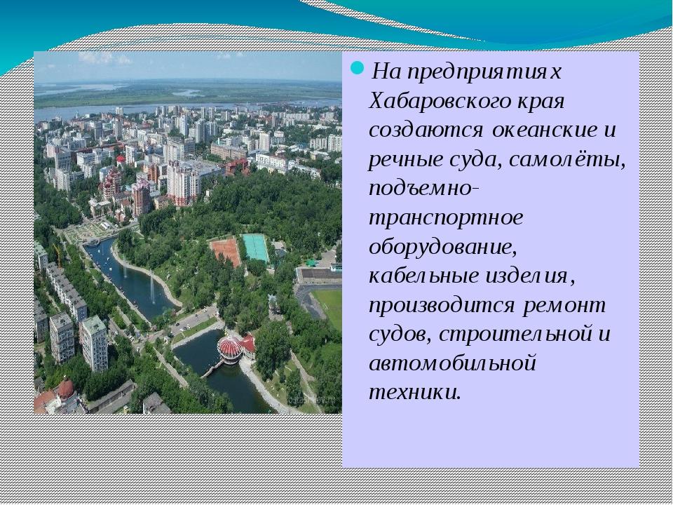 На предприятиях Хабаровского края создаются океанские и речные суда, самолёт...