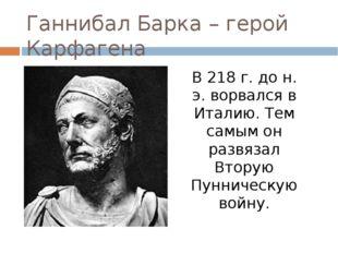 Ганнибал Барка – герой Карфагена В 218 г. до н. э. ворвался в Италию. Тем сам