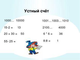 Устный счёт 1000… 10000 1001…1003… 15-2 = 2100… 4000 20 + 30 = 6 * 6 = 55- 25