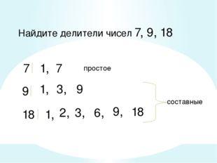 Найдите делители чисел 7, 9, 18 7 1, 7 9 1, 3, 9 18 1, 2, 3, 6, 9, 18 составн