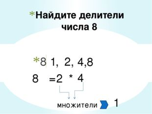 Найдите делители числа 8 8 1, 2, 4,8 8 = 2 * 4 множители 1