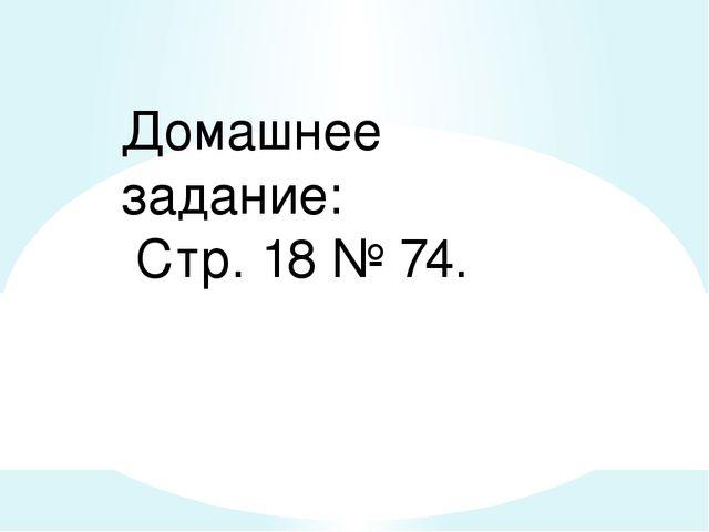 Домашнее задание: Стр. 18 № 74.