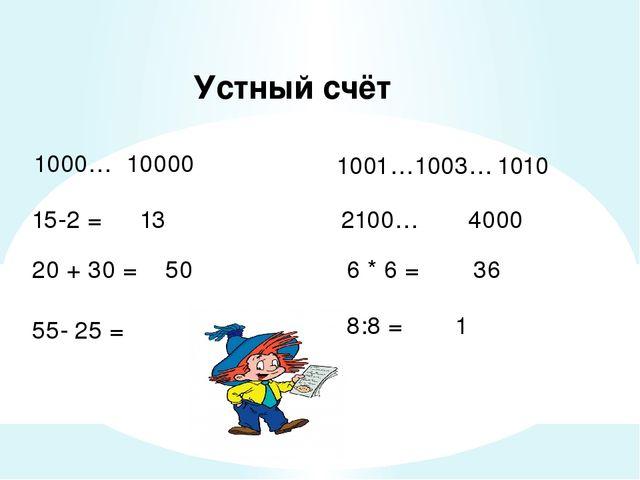 Устный счёт 1000… 10000 1001…1003… 15-2 = 2100… 4000 20 + 30 = 6 * 6 = 55- 25...
