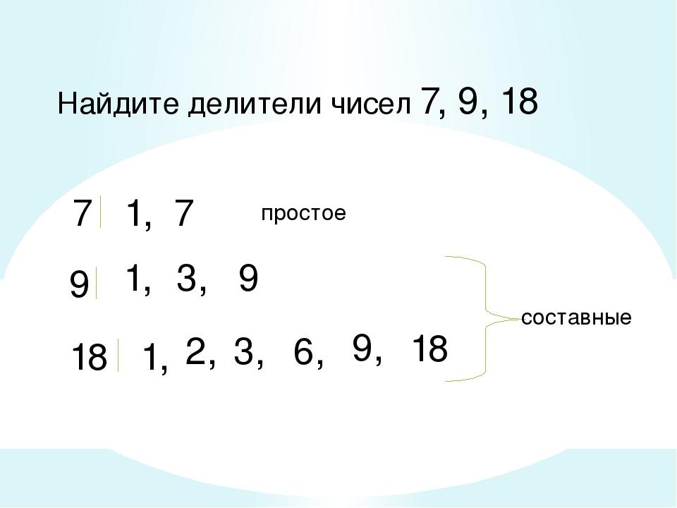 Найдите делители чисел 7, 9, 18 7 1, 7 9 1, 3, 9 18 1, 2, 3, 6, 9, 18 составн...