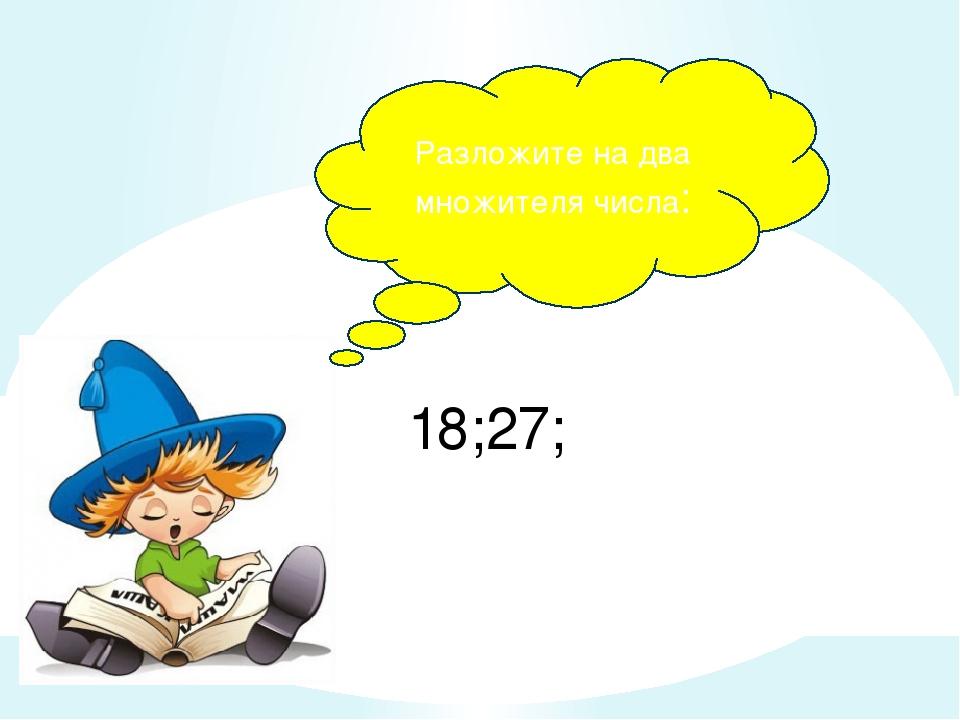18;27; Разложите на два множителя числа: